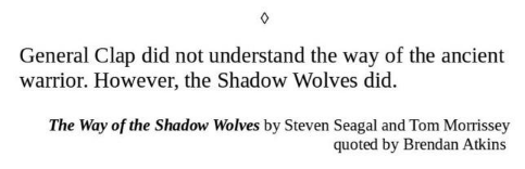 Text - General Clap did not understand the way of the ancient warrior. However, the Shadow Wolves did. The Way of the Shadow Wolves by Steven Seagal and Tom Morissey quoted by Brendan Atkins