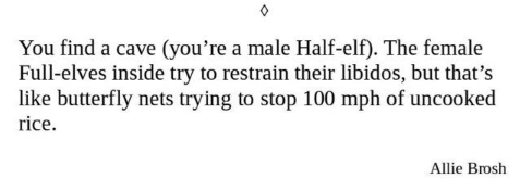 Text - You find a cave (you're a male Half-elf). The female Full-elves inside try to restrain their libidos, but that's like butterfly nets trying to stop 100 mph of uncooked rice Allie Brosh