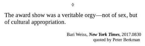 Text - The award show was a veritable orgy-not of sex, but of cultural appropriation. Bari Weiss, New York Times, 2017.0830 quoted by Peter Berkman