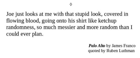 Text - Joe just looks at me with that stupid look, covered in flowing blood, going onto his shirt like ketchup randomness, so much messier and more random than I could ever plan. Palo Alto by James Franco quoted by Ruben Luthman
