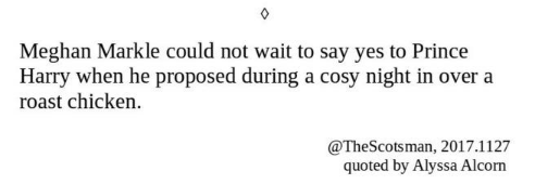 Text - Meghan Markle could not wait to say yes to Prince Harry when he proposed during a cosy night in over a roast chicken. @TheScotsman, 2017.1127 quoted by Alyssa Alcorn