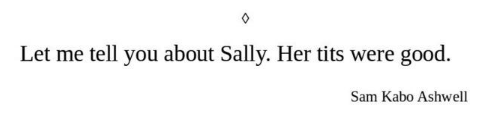 Text - Let me tell you about Sally. Her tits were good. Sam Kabo Ashwell