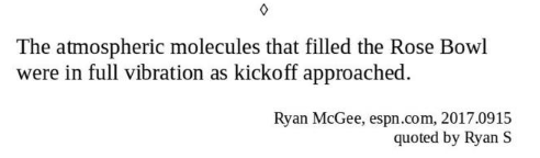 Text - The atmospheric molecules that filled the Rose Bowl were in full vibration as kickoff approached Ryan McGee, espn.com, 2017.0915 quoted by Ryan S