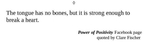 Text - The tongue has no bones, but it is strong enough to break a heart. Power of Positivity Facebook page quoted by Clare Fischer