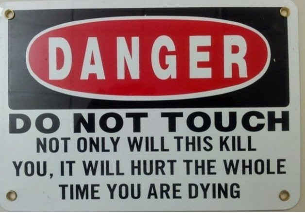 Signage - DANGER DO NOT TOUCH NOT ONLY WILL THIS KILL YOU, IT WILL HURT THE WHOLE TIME YOU ARE DYING