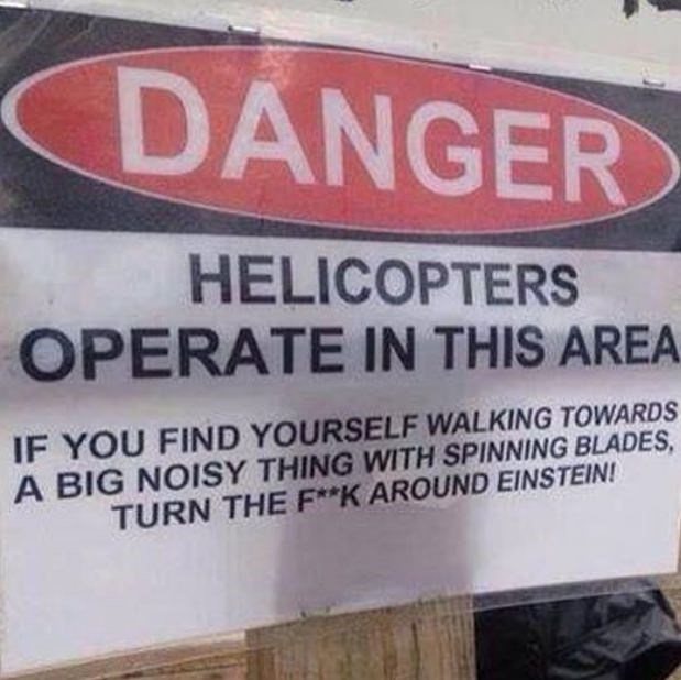 Text - DANGER HELICOPTERS OPERATE IN THIS AREA IF YOU FIND YOURSELF WALKING TOWARDS A BIG NOISY THING WITH SPINNING BLADES, TURN THE F**K AROUND EINSTEIN!