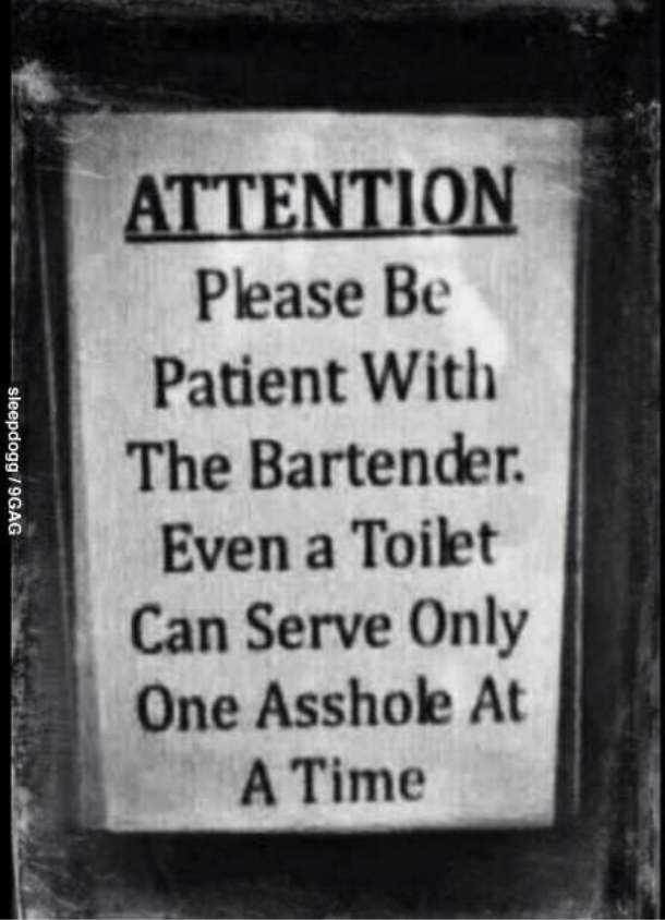Text - ATTENTION Please Be Patient With The Bartender. Even a Toilet Can Serve Only One Asshole At A Time sleepdogg/9GAG