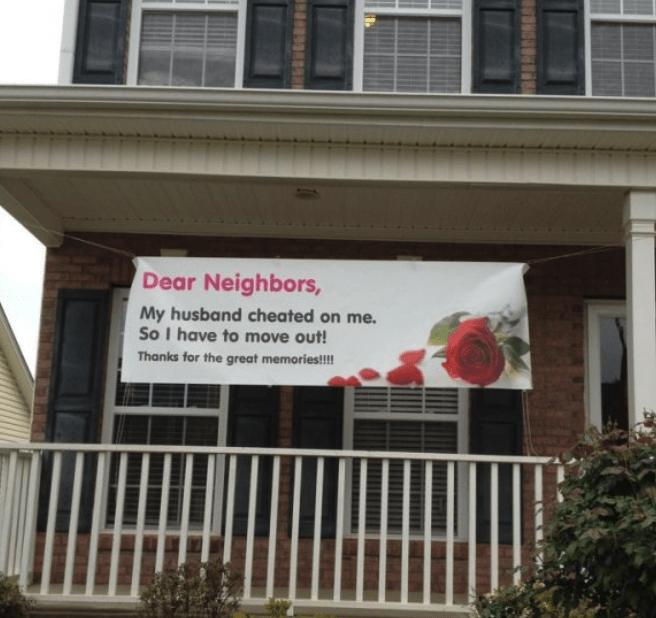 Property - Dear Neighbors, My husband cheated on me. So I have to move out! Thanks for the great memories!!!! ш