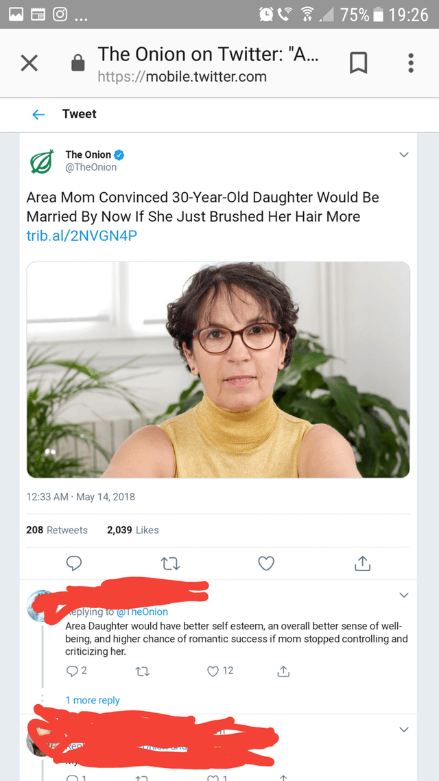 """Text - 75% 19:26 The Onion on Twitter: """"A... X https://mobile.twitter.com Tweet The Onion @TheOnion Area Mom Convinced 30-Year-Old Daughter Would Be Married By Now If She Just Brushed Her Hair More trib.al/2NVGN4P 12:33 AM May 14, 2018 208 Retweets 2,039 Likes eplying to @TheOnion Area Daughter would have better self esteem, an overall better sense of well- being, and higher chance of romantic success if mom stopped controlling and criticizing her Q2 12 1 more reply"""
