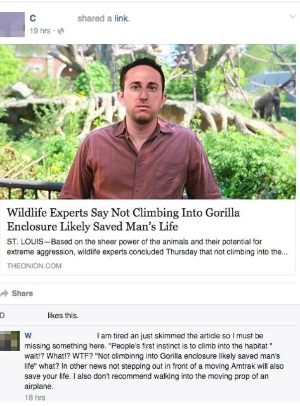 """Adaptation - C shared a link. 19 hrs Wildlife Experts Say Not Climbing Into Gorilla Enclosure Likely Saved Man's Life ST. LOUIS-Based on the sheer power of the animals and their potential for extreme aggression, wildlife experts concluded Thursday that not climbing into the... THEONION.COM Share likes this. w I am tired an just skimmed the article so I must be missing something here. """"People's first instinct is to climb into the habitat wait!? What!? WTF? """"Not climbinng into Gorilla enclosure li"""