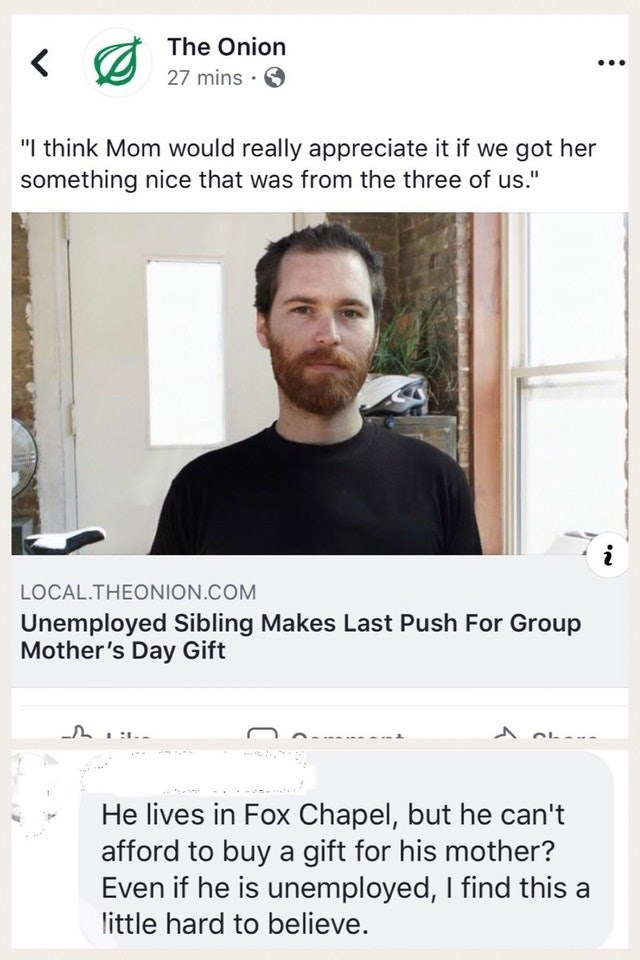 """Text - The Onion 27 mins . """"I think Mom would really appreciate it if we got her something nice that was from the three of us."""" LOCAL.THEONION.COM Unemployed Sibling Makes Last Push For Group Mother's Day Gift He lives in Fox Chapel, but he can't afford to buy a gift for his mother? Even if he is unemployed, I find this little hard to believe."""