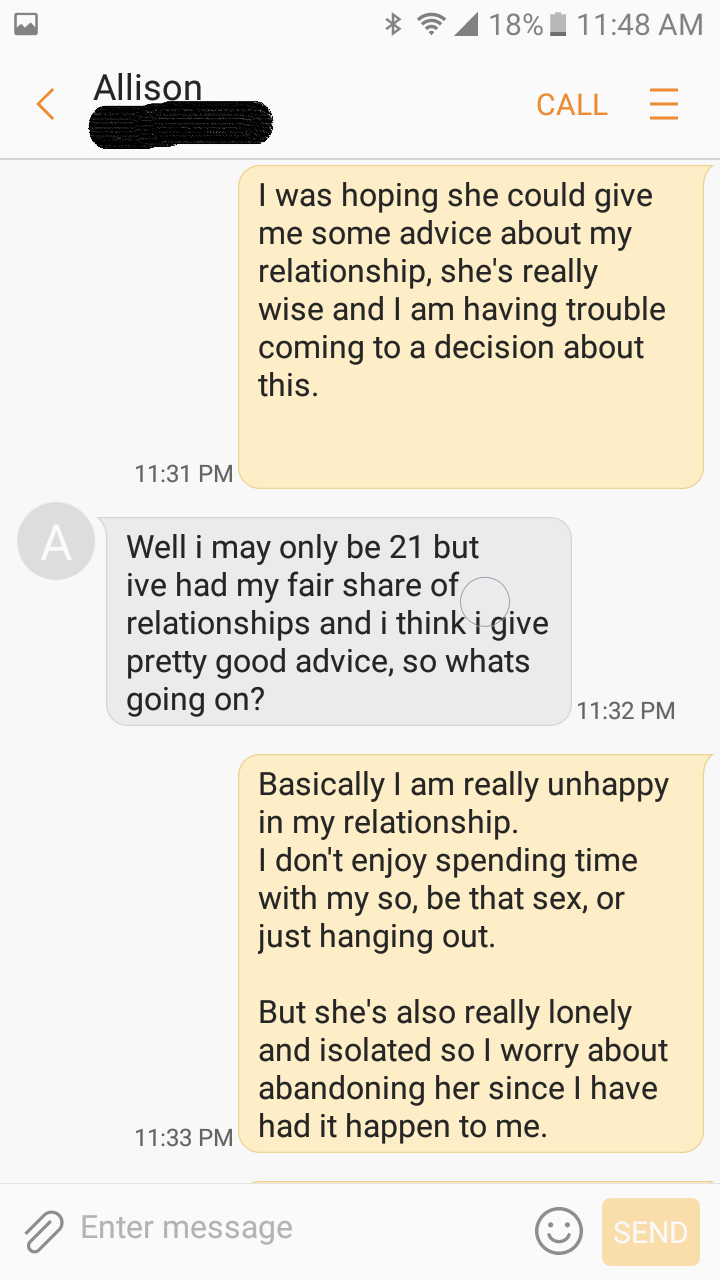 Text - 18% 11:48 AM Allison CALL I was hoping she could give me some advice about my relationship, she's really wise and I am having trouble coming to a decision about this 11:31 PM A Well i may only be 21 but ive had my fair share of relationships and i think i give pretty good advice, so whats going on? 11:32 PM Basically I am really unhappy in my relationship. I don't enjoy spending time with my so, be that sex, or just hanging out But she's also really lonely and isolated so I worry about ab