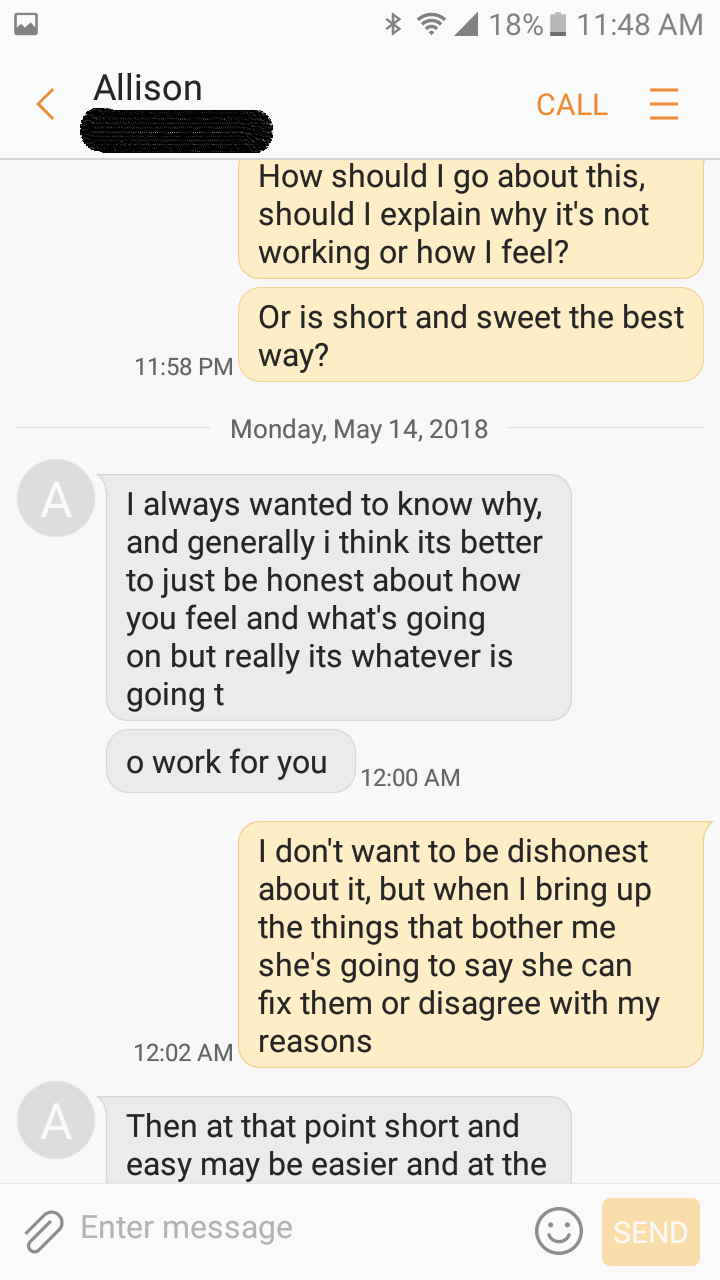 Text - 18% 11:48 AM Allison CALL How should I go about this, should I explain why it's not working or how I feel? Or is short and sweet the best 11:58 PM Way? Monday, May 14, 2018 A I always wanted to know why, and generally i think its better to just be honest about how you feel and what's going on but really its whatever is going t o work for you 12:00 AM I don't want to be dishonest about it, but when I bring up the things that bother me she's going to say she can fix them or disagree with my