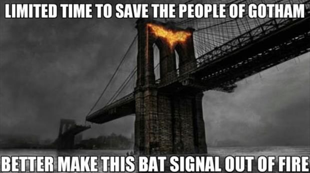 meme - Bridge - LIMITED TIME TO SAVE THE PEOPLE OF GOTHAM BETTER MAKE THIS BAT SIGNAL OUT OF FIRE