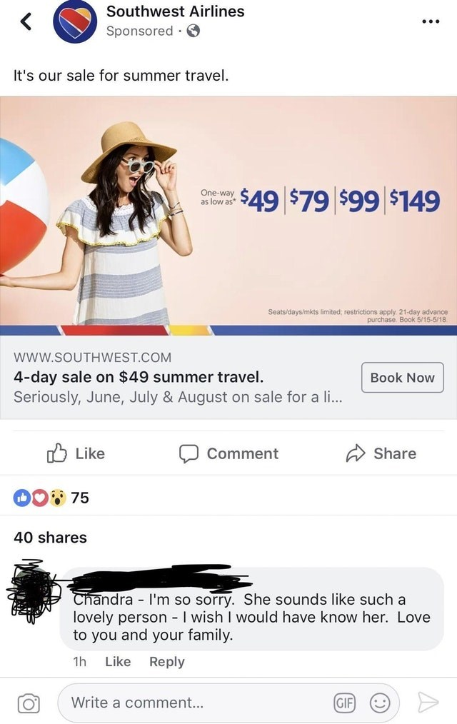 Text - Southwest Airlines Sponsored It's our sale for summer travel $49 $79 $99 $149 One-way as low as* Seats/days/mkts limited; restrictions apply. 21-day advance purchase. Book 5/15-5/18 wwW.SOUTHWEST.COM 4-day sale on $49 summer travel. Seriously, June, July & August on sale for a li... Book Now Like Share Comment DO75 40 shares Chandra I'm so sorry. She sounds like such a lovely person - I wish I would have know her. Love to you and your family. - Like Reply 1h GIF Write a comment...