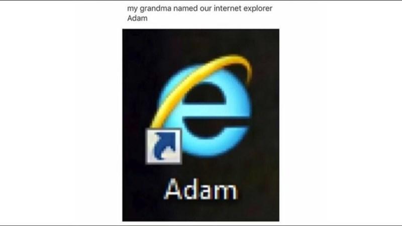 Text - my grandma named our internet explorer Adam Adam