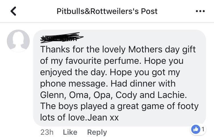 Text - < Pitbulls&Rottweilers's Post Thanks for the lovely Mothers day gift of my favourite perfume. Hope you enjoyed the day. Hope you got my phone message. Had dinner with Glenn, Oma, Opa, Cody and Lachie. The boys played a great game of footy lots of love.Jean xx 1 Like Reply 23h