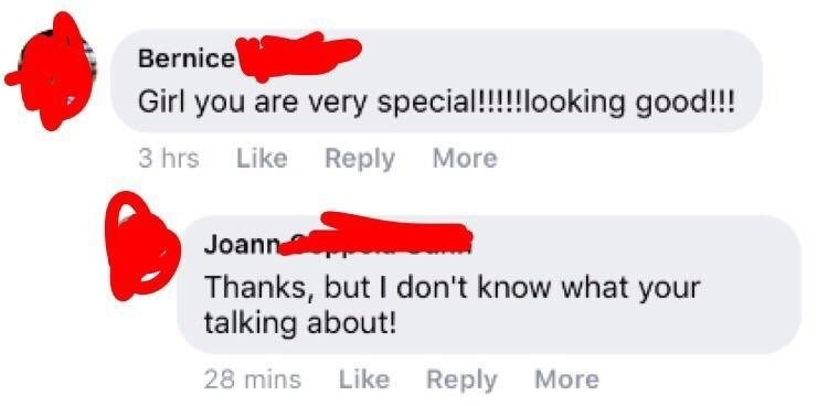 Text - Bernice Girl you are very special!!!!looking good!!! 3 hrs Like Reply More Joann Thanks, but I don't know what your talking about! 28 mins Like Reply More
