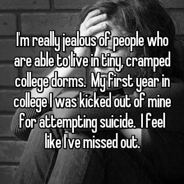 """I'm really jealous of people who are able to live in tiny, cramped college dorms. My first year in college I was kicked out of mine for attempting suicide. I feel like I've missed out"""