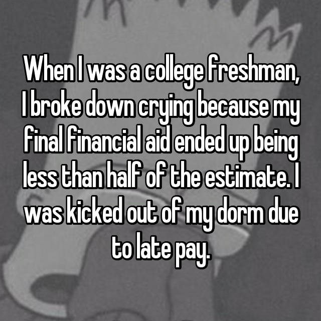When I was a college freshman, I broke down crying because my final financial aid ended up being less than half of the estimate. I was kicked out of my dorm due to late pay.