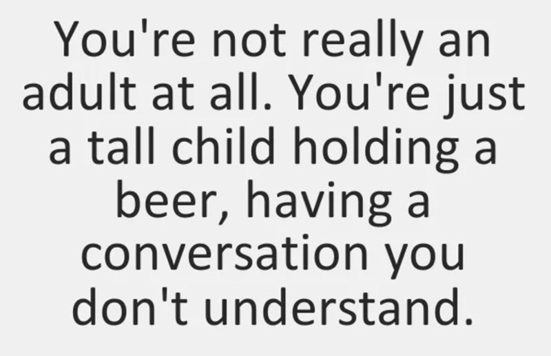 """You're not really an adult at all. You're just a tall child holding a beer, having a conversation you don't understand"""