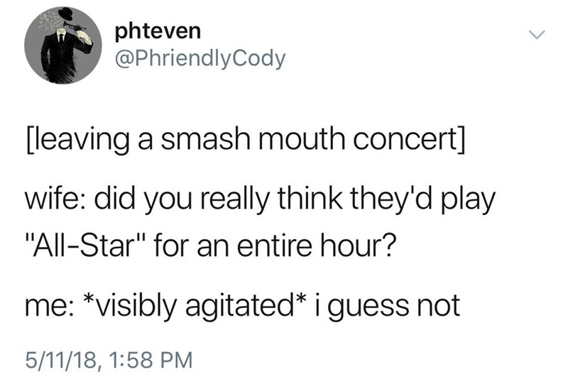 """Text - phteven @PhriendlyCody [leaving a smash mouth concert] wife: did you really think they'd play """"All-Star"""" for an entire hour? me: *visibly agitated* i guess not 5/11/18, 1:58 PM"""