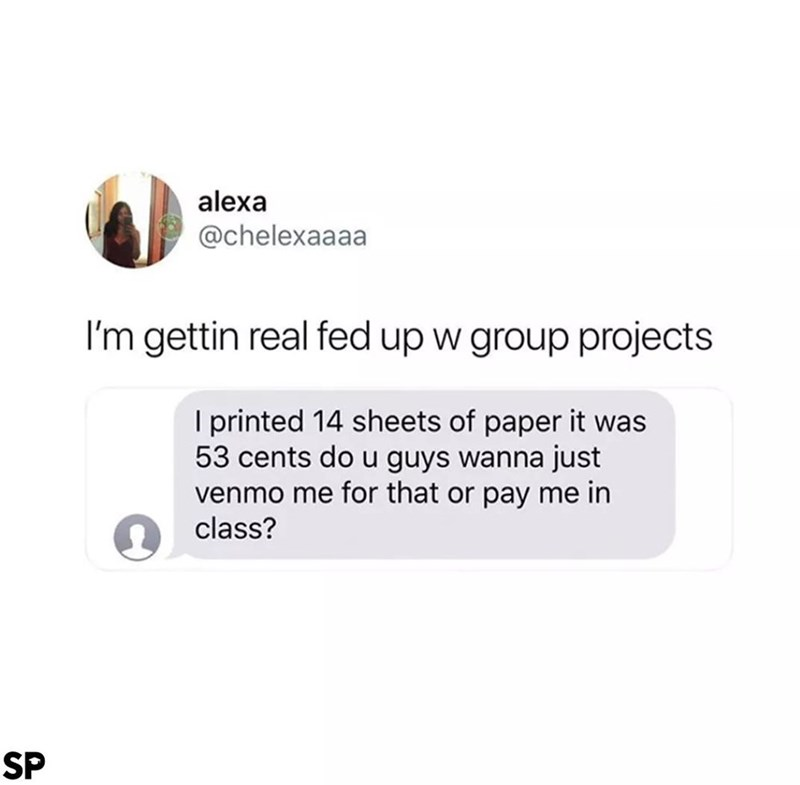 Text - alexa @chelexaaaa I'm gettin real fed up w group projects I printed 14 sheets of paper it was 53 cents do u guys wanna just venmo me for that or pay me in class? SP
