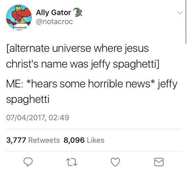 Text - Ally Gator @notacroc imande [alternate universe where jesus christ's name was jeffy spaghetti] ME: *hears some horrible news* jeffy spaghetti 07/04/2017, 02:49 3,777 Retweets 8,096 Likes