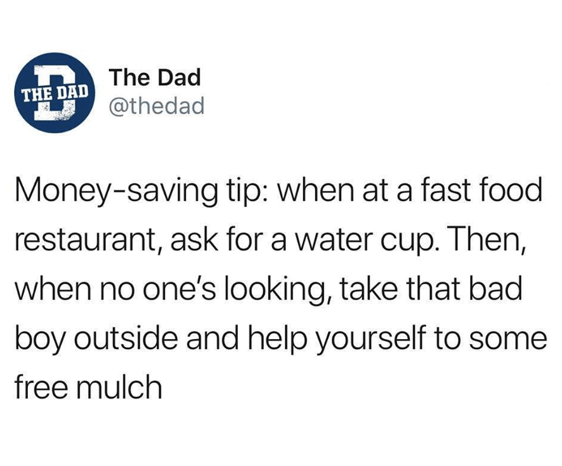 Text - The Dad THE DAD @thedad Money-saving tip: when at a fast food restaurant, ask for a water cup. Then, when no one's looking, take that bad boy outside and help yourself to some free mulch