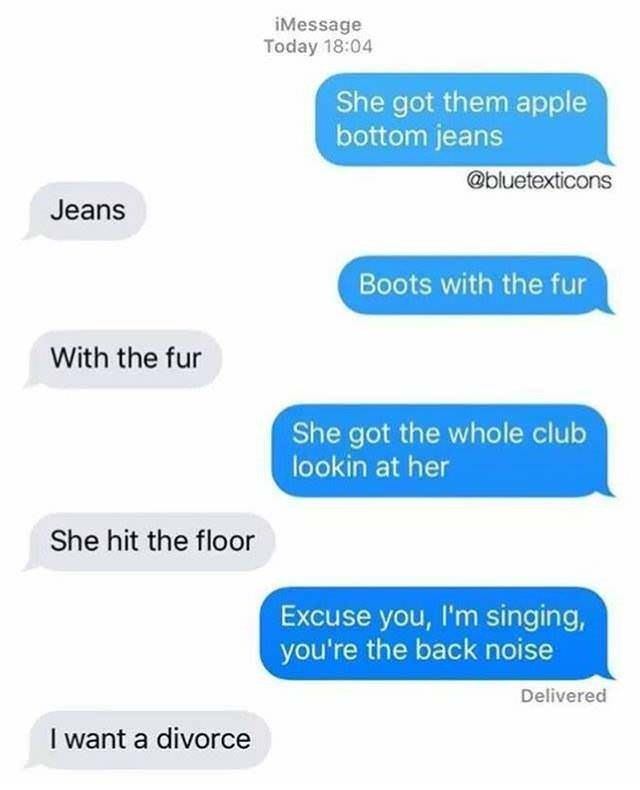 Text - iMessage Today 18:04 She got them apple bottom jeans @bluetexticons Jeans Boots with the fur With the fur She got the whole club lookin at her She hit the floor Excuse you, I'm singing, you're the back noise Delivered I want a divorce