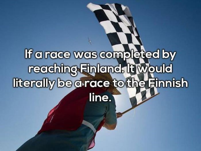 Sky - If a race was completed by reaching Finlands It would literally be a race to the Finnish line.