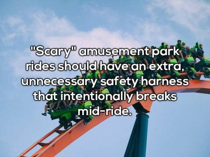"""Amusement ride - """"Seary"""" amusement park rides should have an extra, unnecessary safety harness that intentionally breaks mid-ride."""