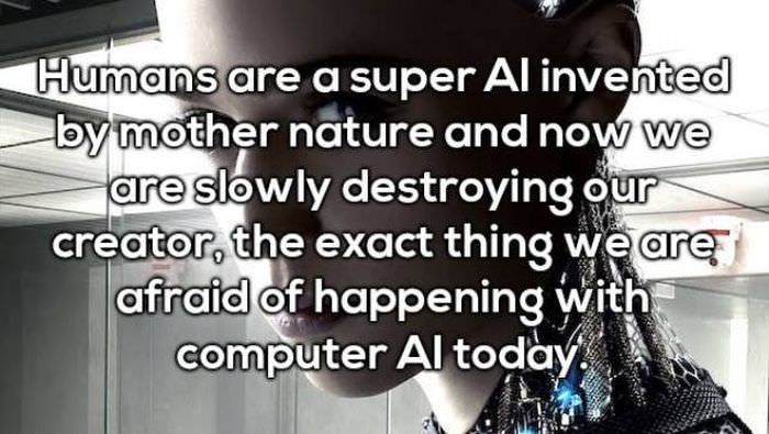 Text - Humans are a super Al invented by mother nature and now we are slowly destroying our creator, the exact thing we are afraid of happening with computer Al today