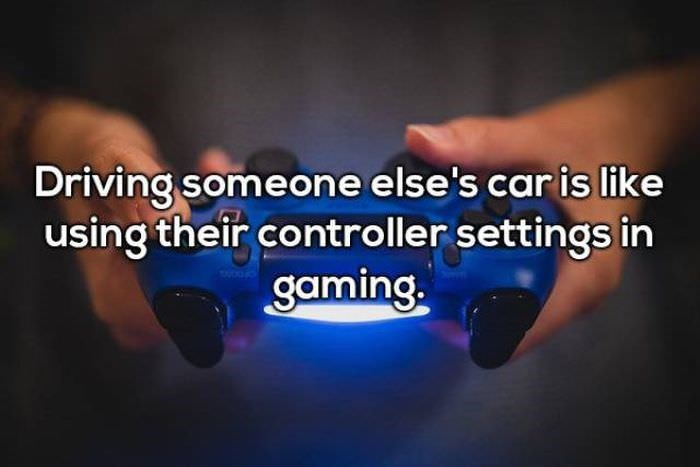 Text - Driving someone else's car is like using their controller settings in gaming