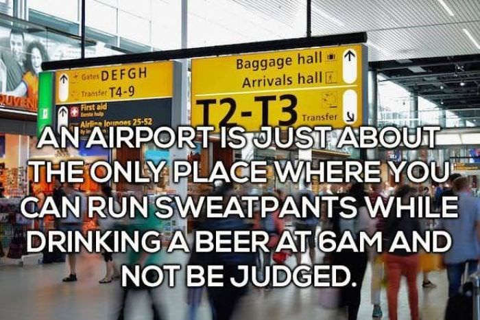 Building - hall Baggage Arrivals hall Gates DEFGH Transfer T4-9 I2-T3 First aid tent ol Transfer Airline lounnes25-52 AN AIRPORTIS JUST ABOUT THE ONLY PLACE WHERE YOU CAN RUN SWEATPANTS WHILE DRINKING ABEER AT 6AM AND NOT BE JUDGED.