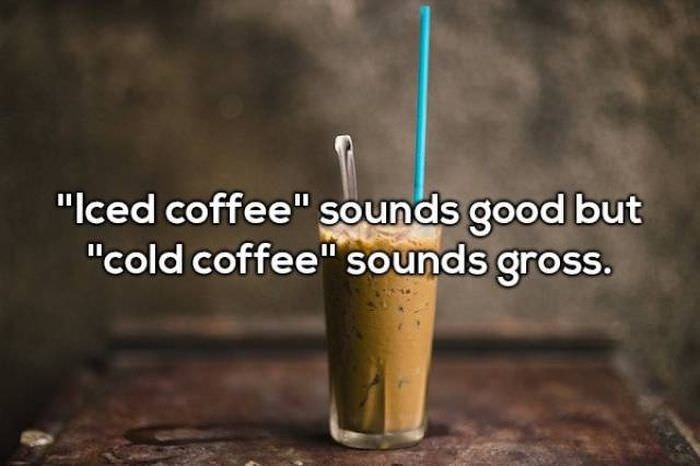 """Drink - """"Iced coffee"""" sounds good but """"cold coffee"""" sounds gross."""