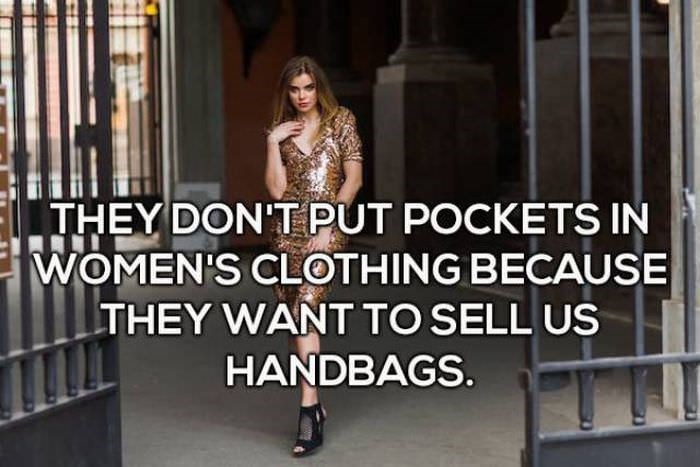 Clothing - THEY DON'T PUT POCKETS IN WOMEN'S CLOTHING BECAUSE THEY WANT TO SELL US HANDBAGS.