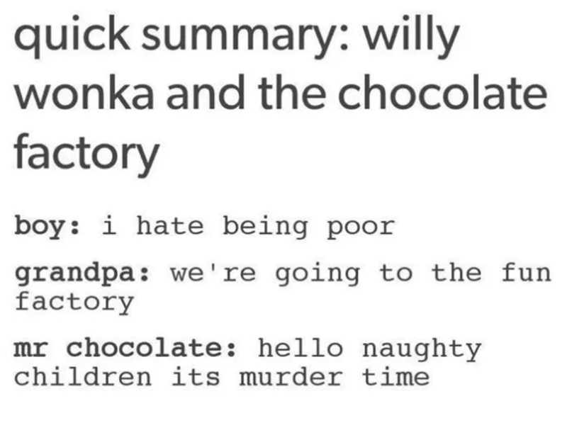 Text - quick summary: willy wonka and the chocolate factory boy: i hate being poor grandpa: we're going to the fun factory mr chocolate: hello naughty children its murder time