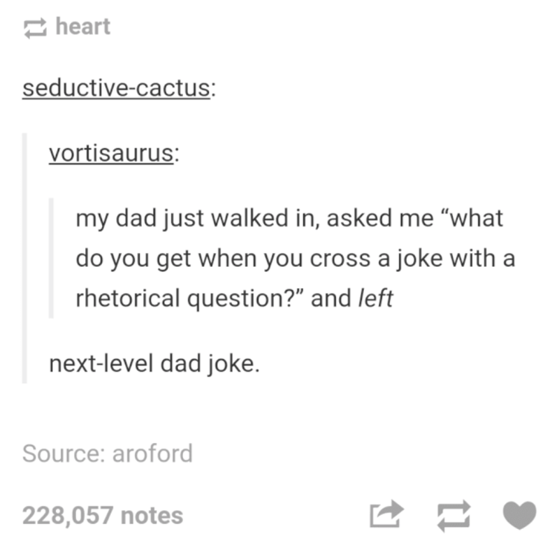 """Text - heart seductive-cactus: vortisaurus: my dad just walked in, asked me """"what do you get when you cross a joke with a rhetorical question?"""" and left next-level dad joke. Source: aroford 228,057 notes"""