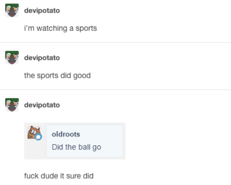 Text - devipotato i'm watching a sports devipotato the sports did good devipotato oldroots Did the ball go fuck dude it sure did
