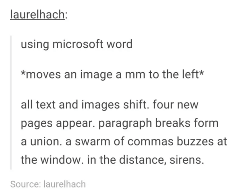 Text - laurelhach: using microsoft word *moves an image a mm to the left* all text and images shift. four new pages appear. paragraph breaks form a union. a swarm of commas buzzes at the window. in the distance, sirens. Source: laurelhach