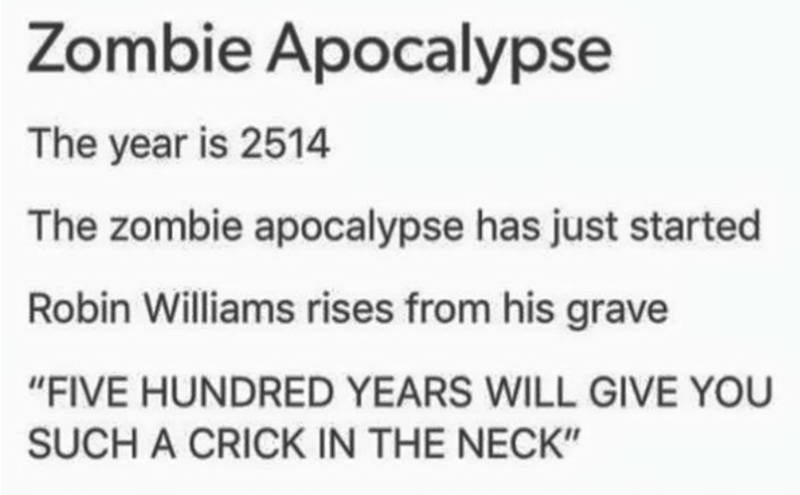 """Text - Zombie Apocalypse The year is 2514 The zombie apocalypse has just started Robin Williams rises from his grave """"FIVE HUNDRED YEARS WILL GIVE YOU SUCH A CRICK IN THE NECK"""""""