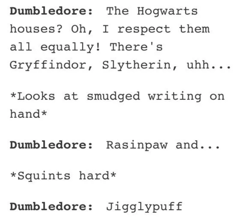 Text - Dumbledore: The Hogwarts houses? Oh, I respect them all equally! There's Gryffindor, slytherin, uhh... *Looks at smudged writing on hand* Dumbledore: Rasinpaw and.. *Squints hard Dumbledore: Jigglypuff