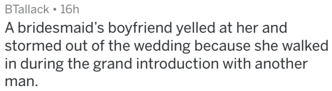 Text - BTallack 16h |A bridesmaid's boyfriend yelled at her and stormed out of the wedding because she walked in during the grand introduction with another man.