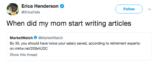 Text - Erica Henderson Follow @EricaFails When did my mom start writing articles MarketWatch @MarketWatch By 35, you should have twice your salary saved, according to retirement experts: on.mktw.net/2GB4UDC Show this thread