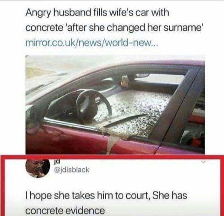 pun - Vehicle door - Angry husband fills wife's car with concrete 'after she changed her surname' mirror.co.uk/news/world-new... @jdisblack I hope she takes him to court, She has concrete evidence