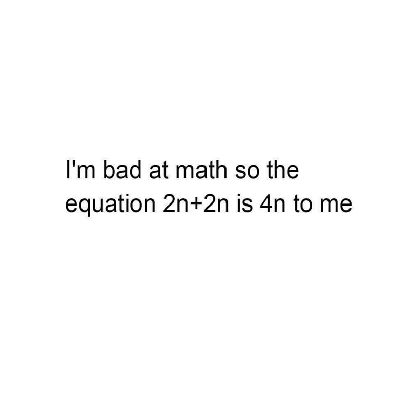 pun - Text - I'm bad at math so the equation 2n+2n is 4n to me