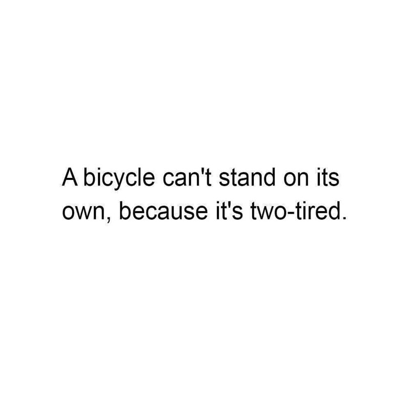 pun - Text - A bicycle can't stand on its own, because it's two-tired.