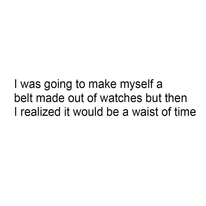 pun - Text - I was going to make myself a belt made out of watches but then I realized it would be a waist of time
