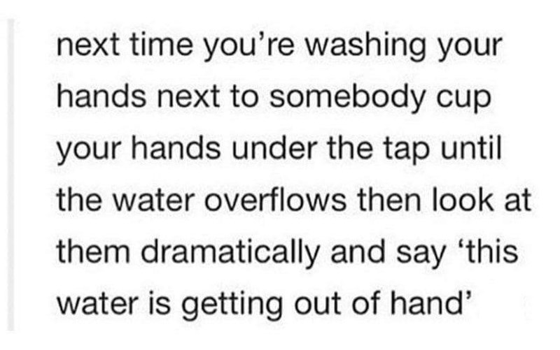 pun - Text - next time you're washing your hands next to somebody cup your hands under the tap until the water overflows then look at them dramatically and say 'this water is getting out of hand'